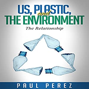 Us, Plastic and the Environment: The Relationship Audiobook
