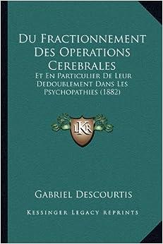 Du Fractionnement Des Operations Cerebrales: Et En Particulier de Leur Dedoublement Dans Les Psychopathies (1882)