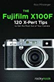 The Fujifilm X100f: 120 X-pert Tips to Get the Most Out of Your Camera