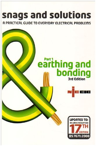 Snags and Solutions - a Practical Guide to Everyday Electrical Problems: Earthing and Bonding Pt. 1: Updated to IEE Wiring Regulations 17th Edition, BS 7671: 2008 (Niceic) Electrical Safety Council