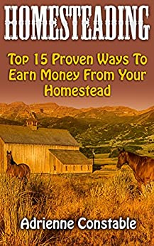 Homesteading: Top 15 Proven Ways To Earn Money From Your Homestead by [Constable, Adrienne ]