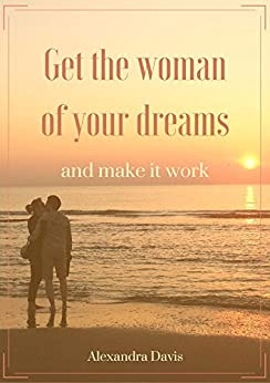 Get the woman of your dreams and make it work: Discover how women think, feel, and why they do what they do (English Edition) de [Davis, Alexandra]