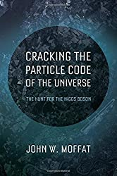 Cracking the Particle Code of the Universe by John W. Moffat (2014-01-14)