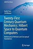 Twenty-first Century Quantum Mechanics: From Hilbert Space to Quantum Computers: Mathematical Methods and Conceptual Foundations