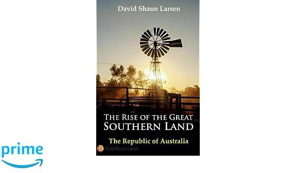 c1a05a6510a9c Amazon.com  The Rise of the Great Southern Land  The Republic of Australia  2023 (9780648199755)  David Shaun Larsen  Books