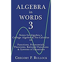 ALGEBRA in WORDS 3:  Notes for Algebra 2, College Algebra & Pre-Calculus on: Functions, Polynomials, Theorems, Rational Functions & Systems of Equations