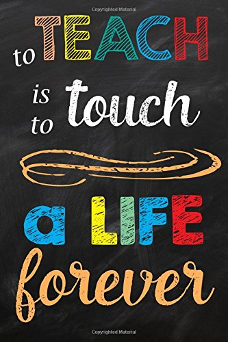 To Teach is to Touch a Life Forever: Teacher Gift Notebook with Appreciation Quote (Teacher Gifts Notebooks and Journals) (Volume 1)