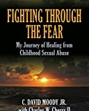Fighting Through The Fear: My Journey of Healing from Childhood Sexual Abuse