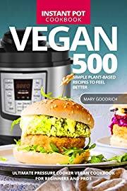 Vegan Instant Pot Cookbook: 500 Simple Plant-Based Recipes to Feel Better. Ultimate Pressure Cooker Vegan Cookbook for Beginners and Pros