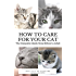 How to Care for Your Cat: The Complete Guide from Kitten to Adult: A guide to caring for your cat including food, nutrition, behaviour, habits, training and vaccinations