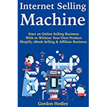 Internet Selling Machine:  Start an Online Selling Business With or Without Your Own Product. Shopify, eBook Selling & Affiliate Business.