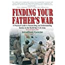Finding Your Father's War : A Practical Guide to Researching and Understanding Service in the World War II Us Army