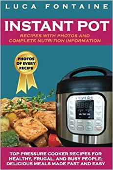Book Instant Pot Recipes with Photos and Complete Nutrition Information: Top Pressure Cooker Recipes for Healthy, Frugal, and Busy People; Delicious Meals Made Fast and Easy