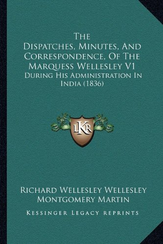 The Dispatches, Minutes, And Correspondence, Of The Marquess Wellesley V1: During His Administration In India (1836)