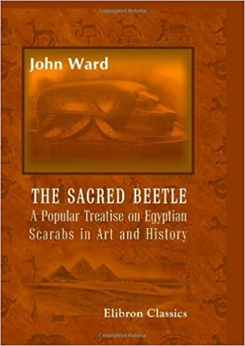 The Sacred Beetle: A Popular Treatise on Egyptian Scarabs in Art and History: Five hundred examples of scarabs and cylinders by John Ward (2005-11-30)