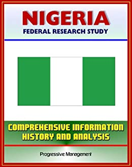 Nigeria: Federal Research Study and Country Profile with Comprehensive Information, History, and Analysis - Politics, Economy, Military, Abuja by [U.S. Government]