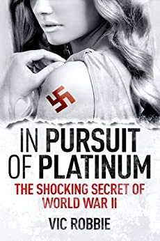 In Pursuit of Platinum: The Shocking Secret of World War II (Ben Peters Thriller series Book 1) by [Robbie, Vic]
