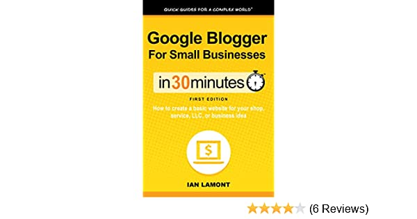 Google Blogger For Small Businesses In 30 Minutes (In 30 Minutes Series):  How to create a basic website for your shop, service, LLC, or business idea