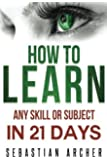 Learn: Cognitive Psychology - How to Learn, Any Skill or Subject in 21 Days! by Sebastian Archer (2015-06-12)