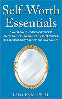 Self-Worth Essentials: A Workbook to Understand Yourself, Accept Yourself,  Like Yourself, Respect Yourself, Be Confident,  Enjoy Yourself, and Love Yourself by [Kyle, Liisa]
