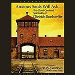 Anxious Souls Will Ask: The Christ Centered Spirituality of Dietrich Bonhoeffer | John Matthews