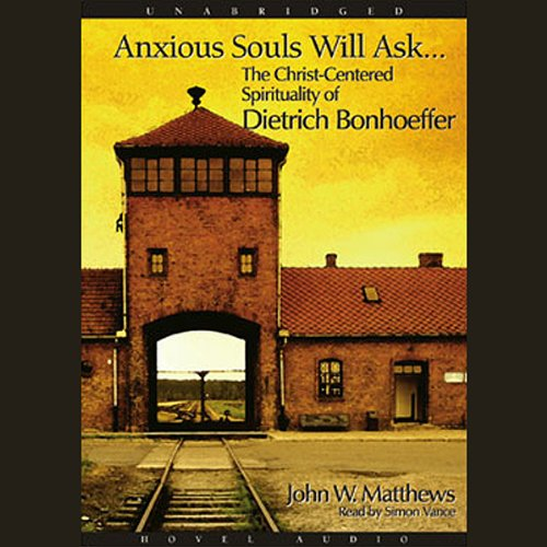 Anxious Souls Will Ask  The Christ Centered Spirituality Of Dietrich Bonhoeffer