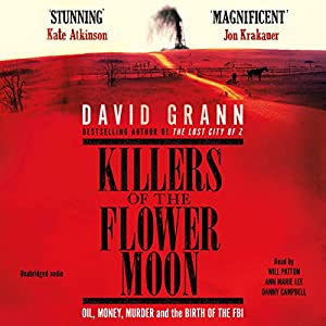 Killers of the Flower Moon: Oil, Money, Murder and the Birth of the FBI Audiobook by David Grann Narrated by Will Patton, Ann Marie Lee, Danny Campbell