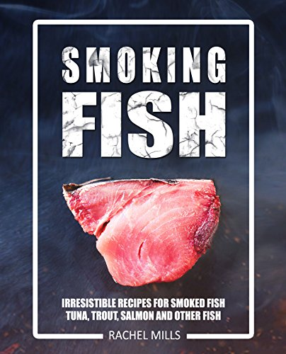 Smoking Fish: Irresistible Recipes for Smoked Fish (Tuna, Trout, Salmon and Other Fish)[Smoked Fish, Smoking Meat, Smoker Cookbook, Smoked Meat, Barbecue Cookbook, Smoker Guide, Smoked Fish Cookbook] by Rachel Mills
