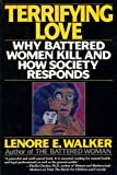 Terrifying Love: Why Battered Women Kill and How Society Responds