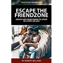 Escape The Friendzone: Seduce Her From Friend To Lover In 5 Steps Or Less (Get The Girl Series Book 1)