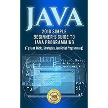 Java: 2018 Simple Beginner's Guide to Java Programming (Tips and Tricks and Strategies of Java Programming Book 1)