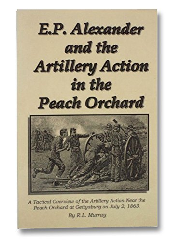 E.P. Alexander and the Artillery Action in the Peach Orchard: A Tactical Overview of the Artillery Action Near the Peach Orchard at Gettysburg on July 2,1863