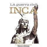 La Guerra Civil Inca: La lucha entre dos hermanos Huáscar y Atahualpa [The Inca Civil War: The Struggle Between Two Brothers, Huascar and Atahualpa]