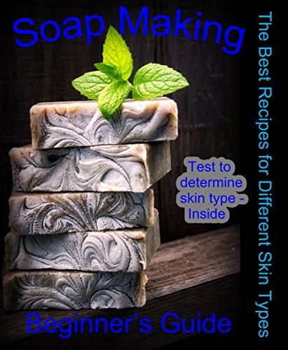 Soap Making: Beginner's Guide: The Best Recipes for Home Making Natural Soaps for Different Skin Types (how to soap, make soap, how make soap, soap ma…