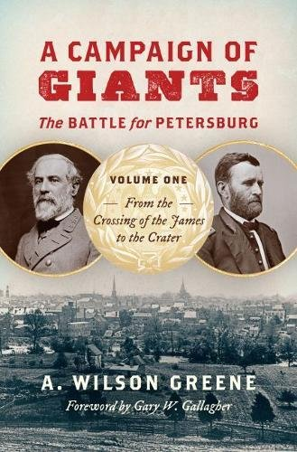 A Campaign of Giants--The Battle for Petersburg: Volume 1: From the Crossing of the James to the Crater (Civil War America)