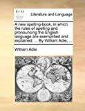 A New Spelling-Book, in Which the Rules of Spelling and Pronouncing the English Language Are Exemplified and Explained by William Adie, William Adie, 1170387896