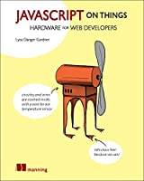 JavaScript on Things: Hacking hardware for web developers Front Cover