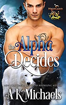 Highland Wolf Clan, Book 2, The Alpha Decides by [Michaels, A K]
