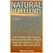 Natural Repellents: Top 20 Non-Toxic Insect Repellent Recipes to Keep Away Mosquitoes, Flies, Spiders, Ants and Bugs