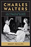Charles Walters : The Director Who Made Hollywood Dance, Phillips, Brent, 0813147212