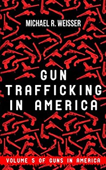 Gun Trafficking in America (Guns in America Book 5) by [R. Weisser, Michael]