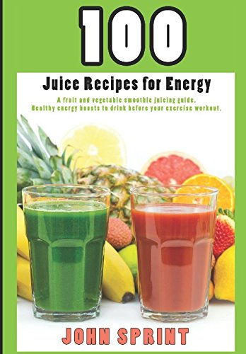 100 Juice Recipes for Energy: A fruit and vegetable smoothie juicing guide. (John Sprint Super Healthy Juice Recipes)