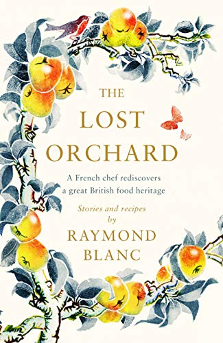 The Lost Orchard: A celebration of our heritage through stories of fruit and their recipes by Raymond Blanc