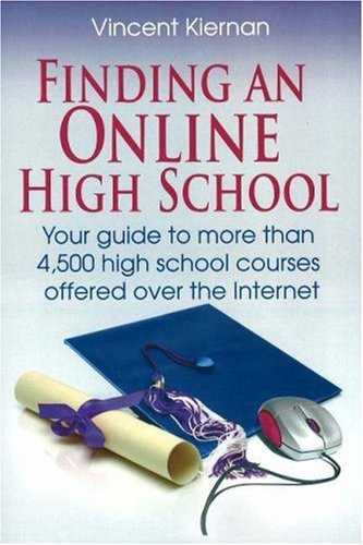 Finding an Online High School: Your Guide to More Than 4,500 High School Courses Offered Over the Internet