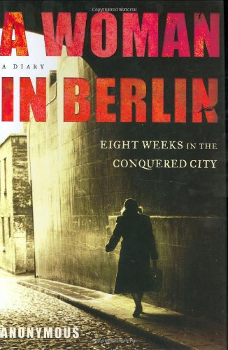 A Woman in Berlin: Eight Weeks in the Conquered City--A Diary