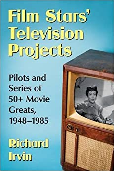 Book Film Stars?€? Television Projects: Pilots and Series of 50+ Movie Greats, 1948?€?1985 [6/22/2017] Richard Irvin