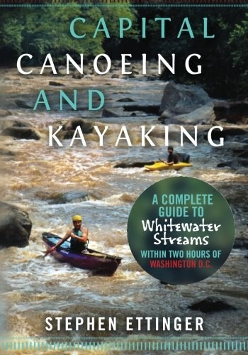 Capital Canoeing and Kayaking: A Complete Guide to Whitewater Streams within about Two Hours of Washington DC.