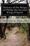 History of the Reign of Philip the Second King of Spain, William H. Prescott, 1499538189