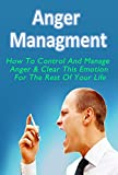 Anger Management: How To Control And Manage Anger & Clear This Emotion For The Rest Of Your Life (Anger Management, Anger Management For Women, Anger Management ... Anger Management Guide, Anger Issue)