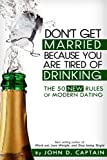 Don't Get Married Because You Are Tired of Drinking! the 50 New Rules of Modern Dating, John D Captain, 149446151X